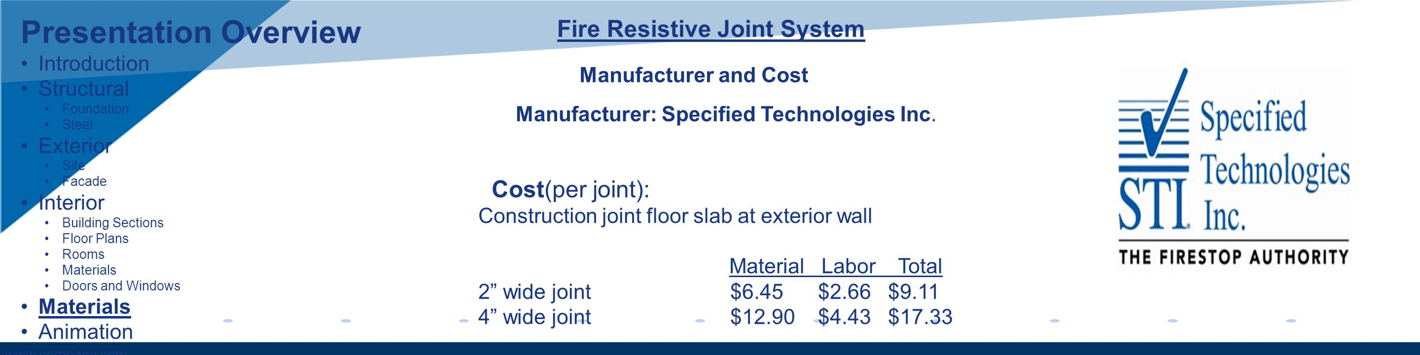 www.company.com Fire Resistive Joint System Manufacturer and Cost Cost(per joint): Construction joint floor slab at exterior wall Material Labor Total 2 wide joint $6.45 $2.66 $9.11 4 wide joint $12.90 $4.43 $17.33 Manufacturer: Specified Technologies Inc.