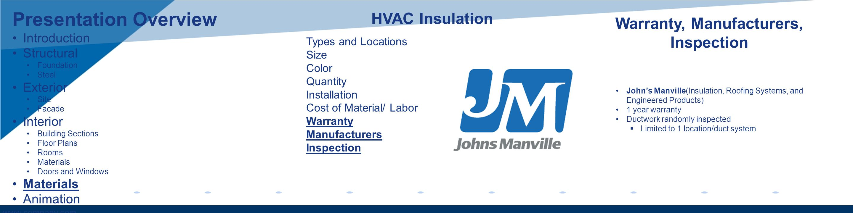 www.company.com Warranty, Manufacturers, Inspection HVAC Insulation Types and Locations Size Color Quantity Installation Cost of Material/ Labor Warranty Manufacturers Inspection Johns Manville(Insulation, Roofing Systems, and Engineered Products) 1 year warranty Ductwork randomly inspected Limited to 1 location/duct system Presentation Overview Introduction Structural Foundation Steel Exterior Site Facade Interior Building Sections Floor Plans Rooms Materials Doors and Windows Materials Animation