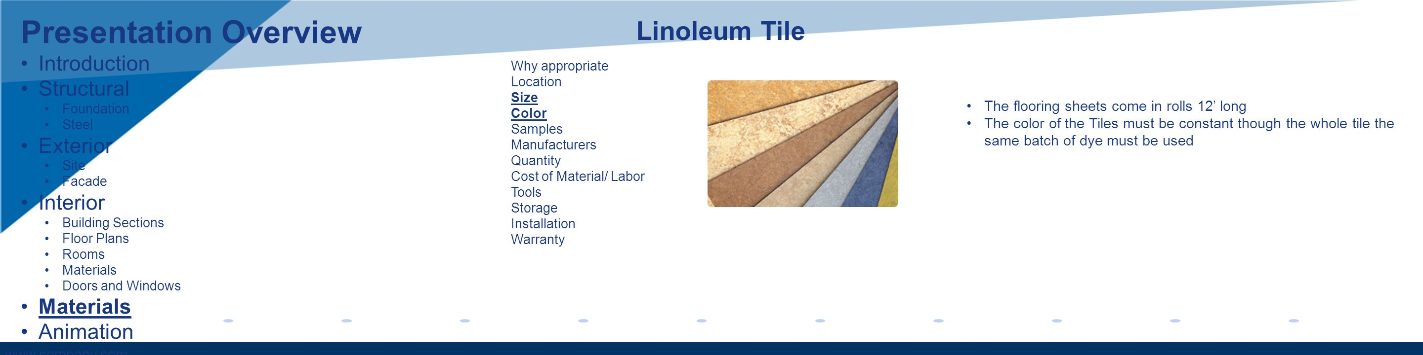 www.company.com Why appropriate Location Size Color Samples Manufacturers Quantity Cost of Material/ Labor Tools Storage Installation Warranty Linoleum Tile The flooring sheets come in rolls 12 long The color of the Tiles must be constant though the whole tile the same batch of dye must be used Presentation Overview Introduction Structural Foundation Steel Exterior Site Facade Interior Building Sections Floor Plans Rooms Materials Doors and Windows Materials Animation