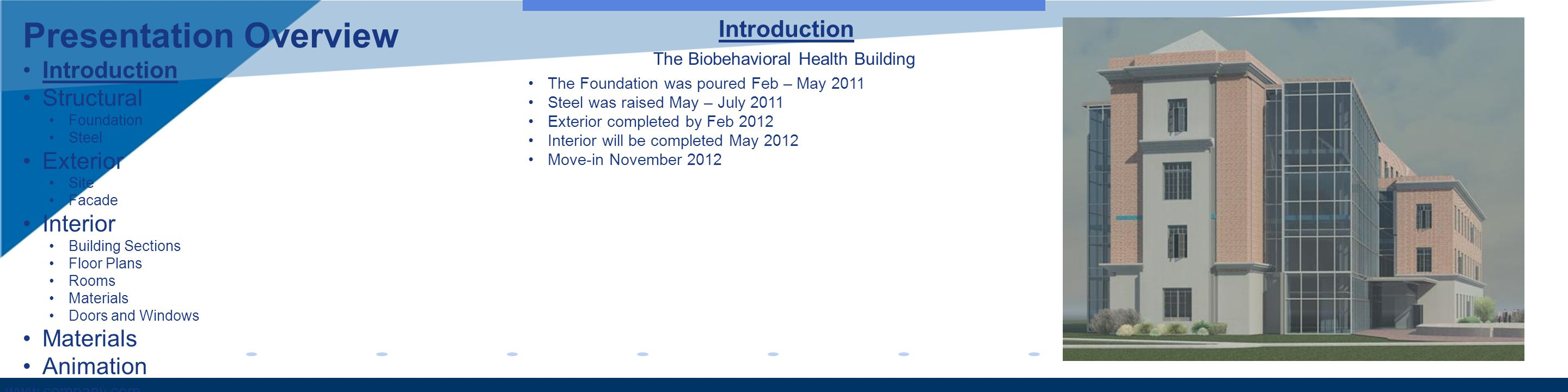 www.company.com Introduction The Biobehavioral Health Building The Foundation was poured Feb – May 2011 Steel was raised May – July 2011 Exterior completed by Feb 2012 Interior will be completed May 2012 Move-in November 2012 Presentation Overview Introduction Structural Foundation Steel Exterior Site Facade Interior Building Sections Floor Plans Rooms Materials Doors and Windows Materials Animation