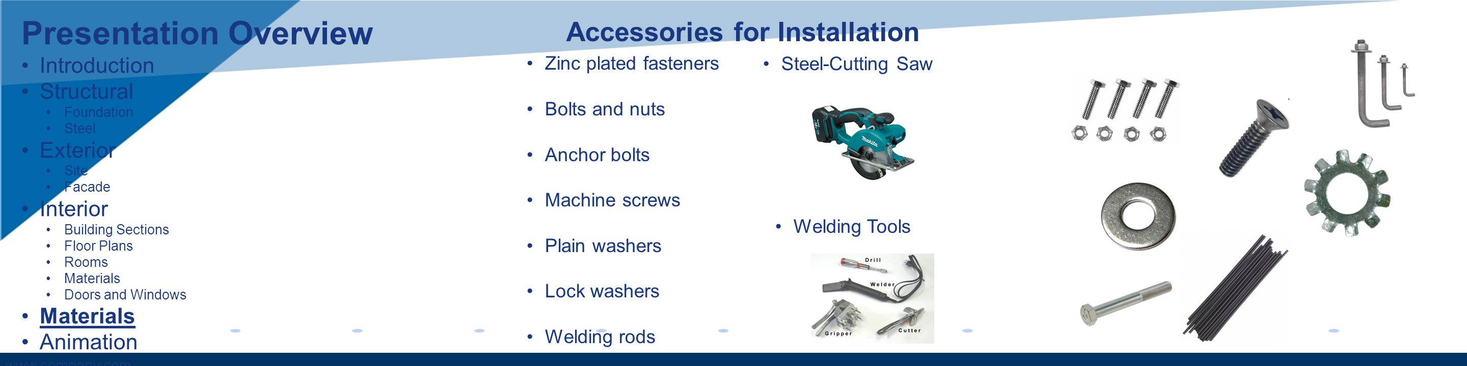 www.company.com Zinc plated fasteners Bolts and nuts Anchor bolts Machine screws Plain washers Lock washers Welding rods Accessories for Installation Presentation Overview Introduction Structural Foundation Steel Exterior Site Facade Interior Building Sections Floor Plans Rooms Materials Doors and Windows Materials Animation Steel-Cutting Saw Welding Tools