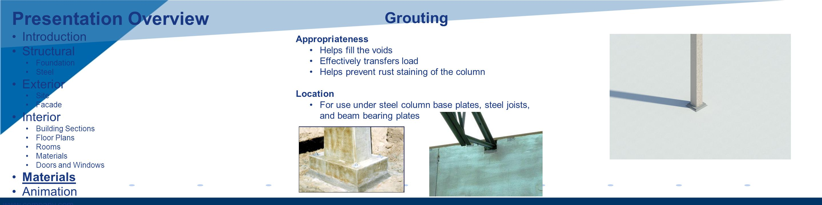 www.company.com Presentation Overview Introduction Structural Foundation Steel Exterior Site Facade Interior Building Sections Floor Plans Rooms Materials Doors and Windows Materials Animation Grouting Appropriateness Helps fill the voids Effectively transfers load Helps prevent rust staining of the column Location For use under steel column base plates, steel joists, and beam bearing plates