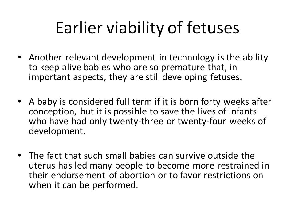 Earlier viability of fetuses Another relevant development in technology is the ability to keep alive babies who are so premature that, in important as