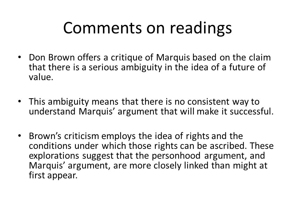 Comments on readings Don Brown offers a critique of Marquis based on the claim that there is a serious ambiguity in the idea of a future of value. Thi