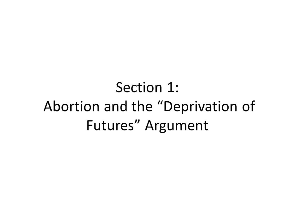 Section 1: Abortion and the Deprivation of Futures Argument