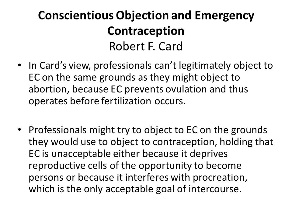 Conscientious Objection and Emergency Contraception Robert F. Card In Cards view, professionals cant legitimately object to EC on the same grounds as