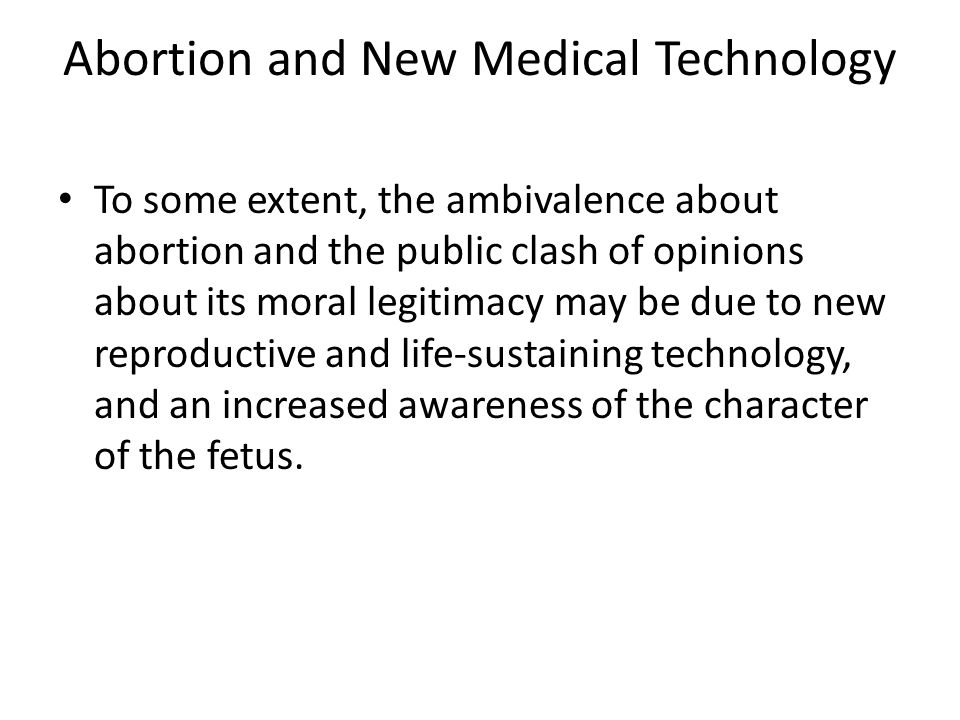 Abortion and New Medical Technology To some extent, the ambivalence about abortion and the public clash of opinions about its moral legitimacy may be
