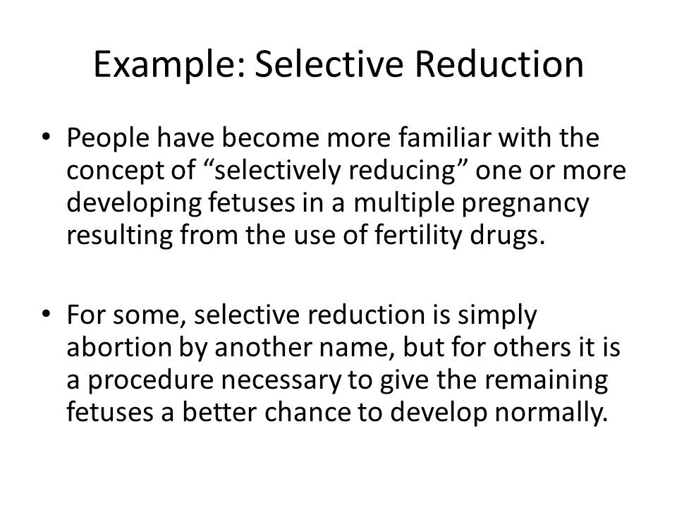 Example: Selective Reduction People have become more familiar with the concept of selectively reducing one or more developing fetuses in a multiple pr