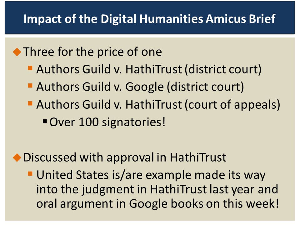 Impact of the Digital Humanities Amicus Brief Three for the price of one Authors Guild v. HathiTrust (district court) Authors Guild v. Google (distric