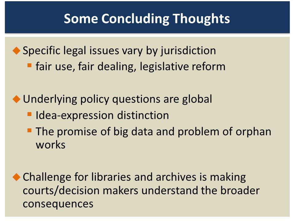 Some Concluding Thoughts Specific legal issues vary by jurisdiction fair use, fair dealing, legislative reform Underlying policy questions are global