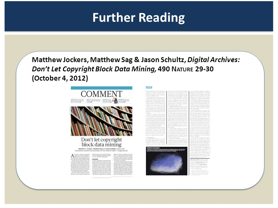 Further Reading Matthew Jockers, Matthew Sag & Jason Schultz, Digital Archives: Dont Let Copyright Block Data Mining, 490 N ATURE 29-30 (October 4, 20