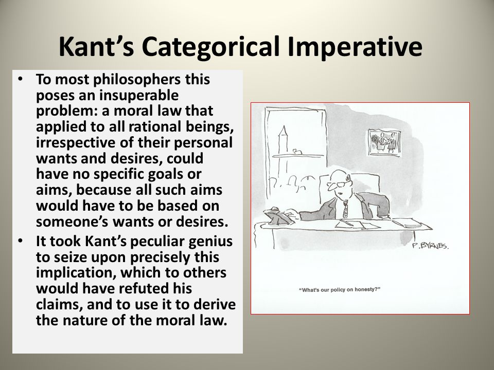 Kants Categorical Imperative To most philosophers this poses an insuperable problem: a moral law that applied to all rational beings, irrespective of