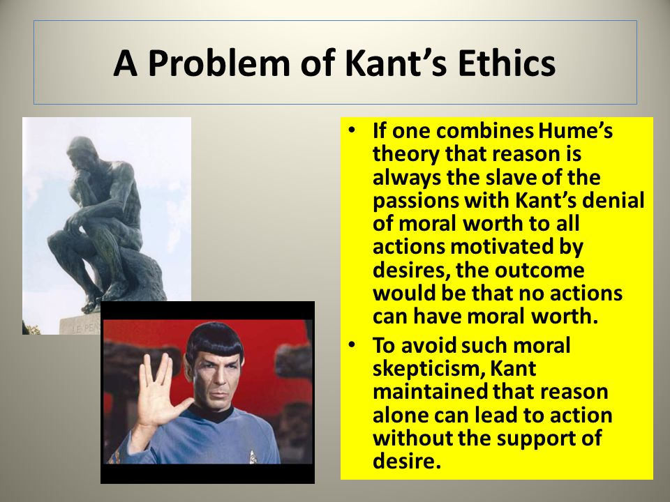 A Problem of Kants Ethics If one combines Humes theory that reason is always the slave of the passions with Kants denial of moral worth to all actions
