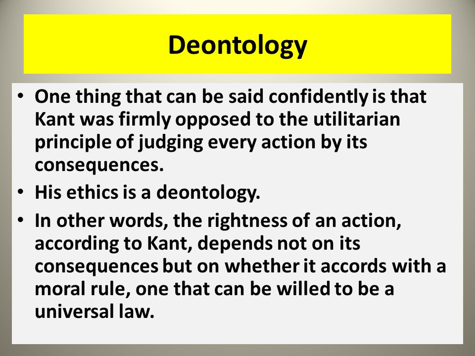 Deontology One thing that can be said confidently is that Kant was firmly opposed to the utilitarian principle of judging every action by its conseque