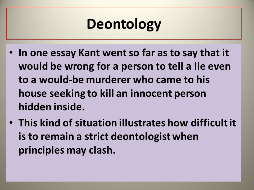 Deontology In one essay Kant went so far as to say that it would be wrong for a person to tell a lie even to a would-be murderer who came to his house