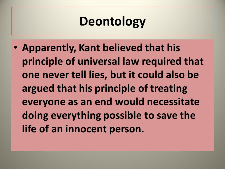 Deontology Apparently, Kant believed that his principle of universal law required that one never tell lies, but it could also be argued that his princ