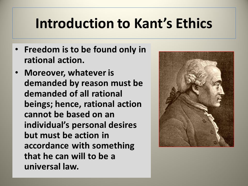 Introduction to Kants Ethics Freedom is to be found only in rational action. Moreover, whatever is demanded by reason must be demanded of all rational