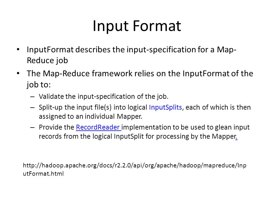 Input Format InputFormat describes the input-specification for a Map- Reduce job The Map-Reduce framework relies on the InputFormat of the job to: – Validate the input-specification of the job.
