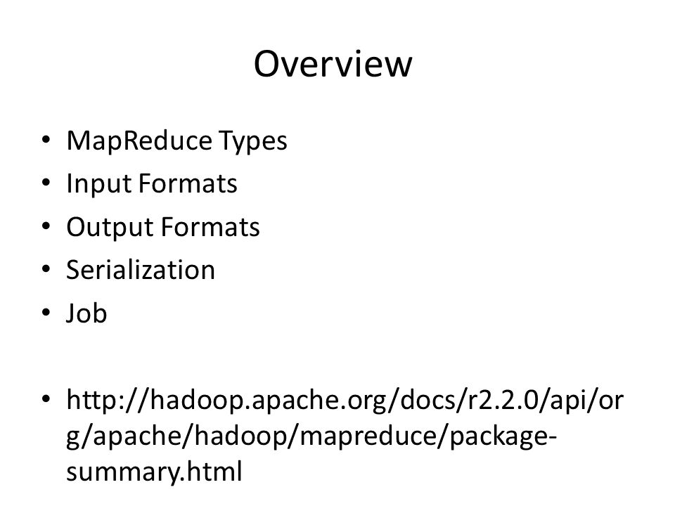 Overview MapReduce Types Input Formats Output Formats Serialization Job http://hadoop.apache.org/docs/r2.2.0/api/or g/apache/hadoop/mapreduce/package- summary.html
