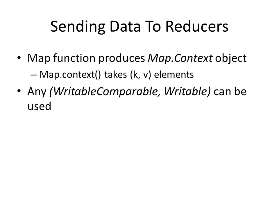 Sending Data To Reducers Map function produces Map.Context object – Map.context() takes (k, v) elements Any (WritableComparable, Writable) can be used