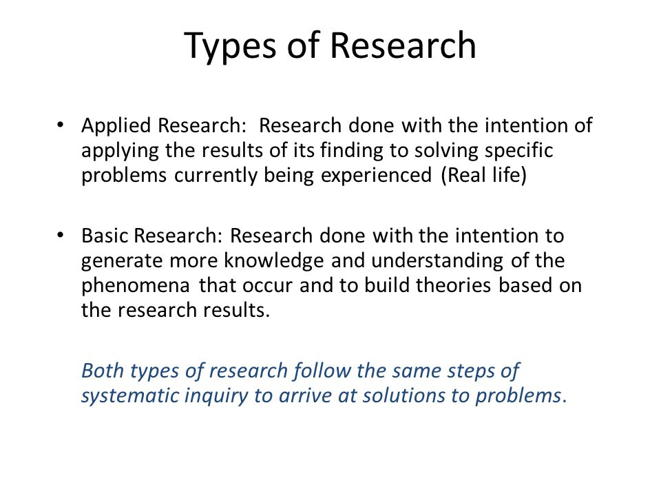Types of Research Applied Research: Research done with the intention of applying the results of its finding to solving specific problems currently bei