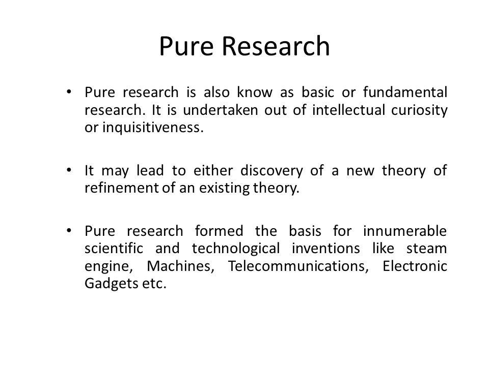 Pure Research Pure research is also know as basic or fundamental research. It is undertaken out of intellectual curiosity or inquisitiveness. It may l