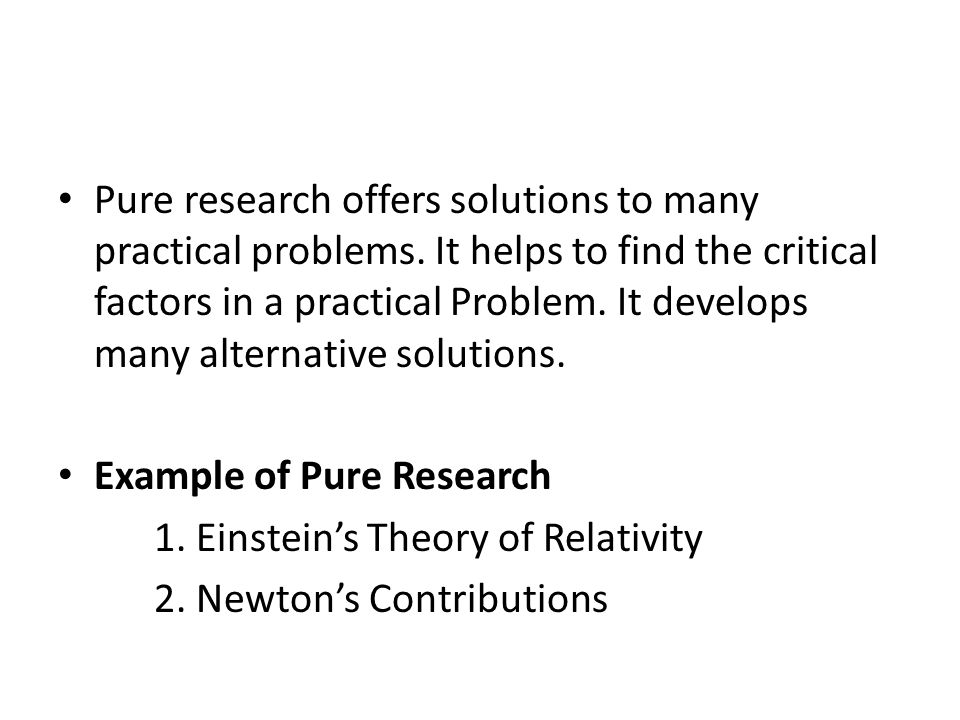 Pure research offers solutions to many practical problems. It helps to find the critical factors in a practical Problem. It develops many alternative