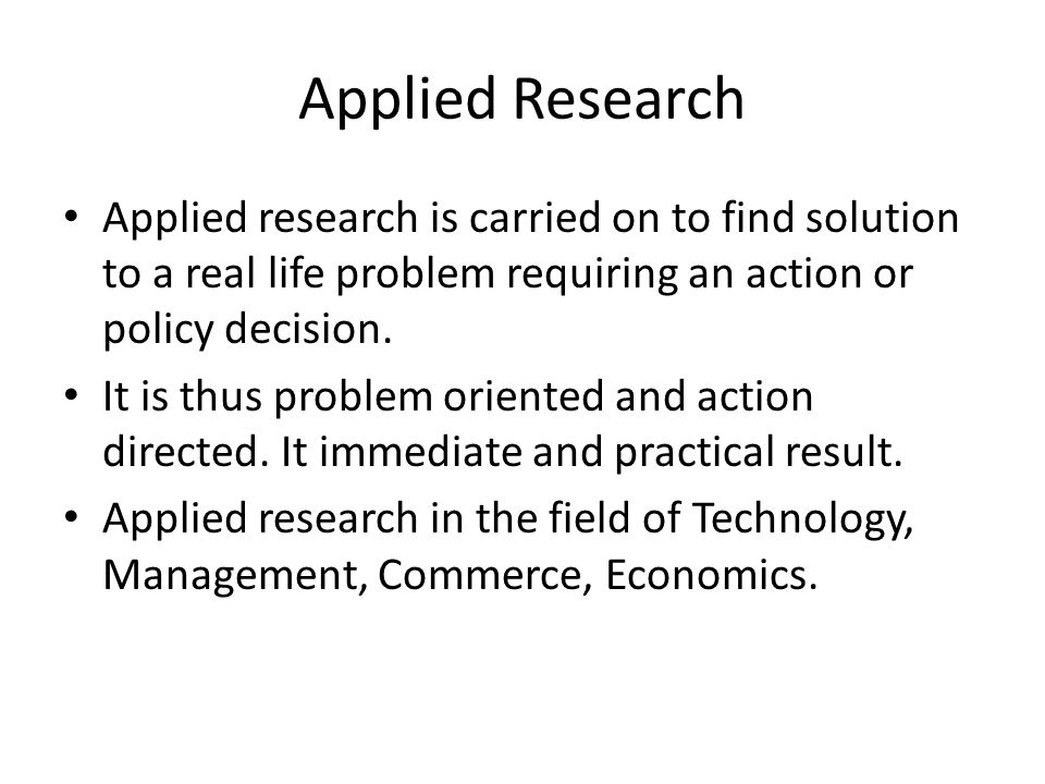 Applied Research Applied research is carried on to find solution to a real life problem requiring an action or policy decision. It is thus problem ori