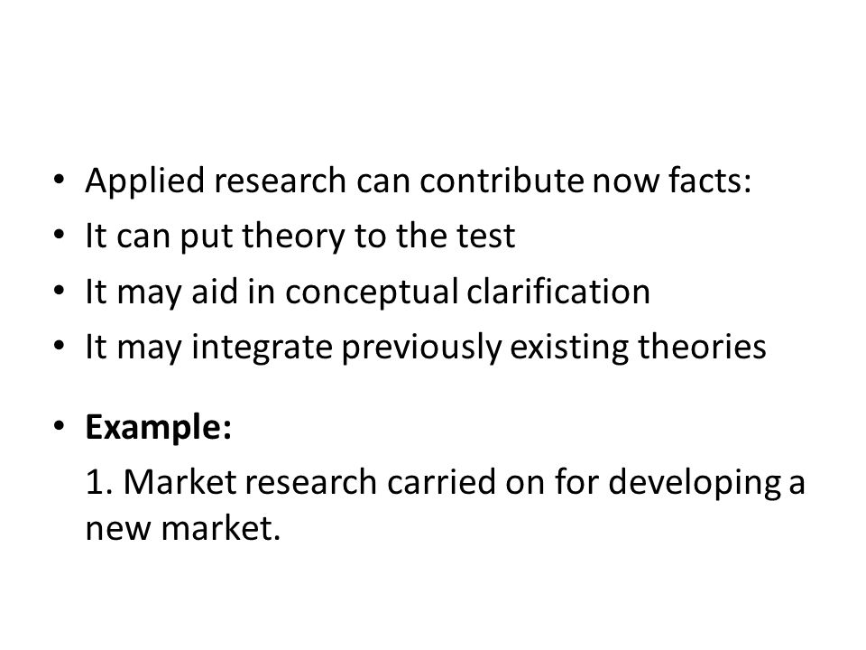 Applied research can contribute now facts: It can put theory to the test It may aid in conceptual clarification It may integrate previously existing t