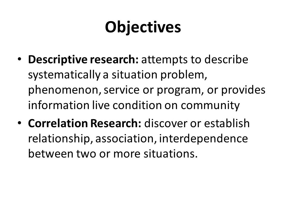 Objectives Descriptive research: attempts to describe systematically a situation problem, phenomenon, service or program, or provides information live