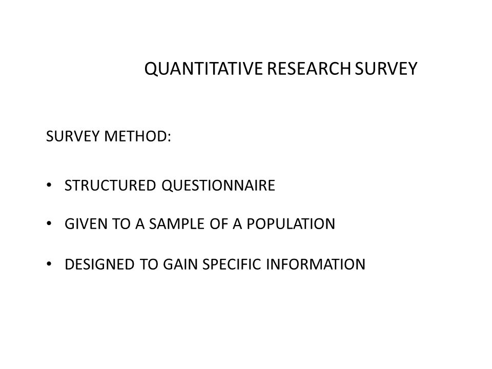QUANTITATIVE RESEARCH SURVEY SURVEY METHOD: STRUCTURED QUESTIONNAIRE GIVEN TO A SAMPLE OF A POPULATION DESIGNED TO GAIN SPECIFIC INFORMATION