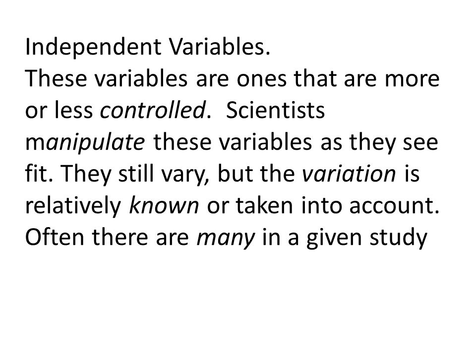 Independent Variables. These variables are ones that are more or less controlled. Scientists manipulate these variables as they see fit. They still va