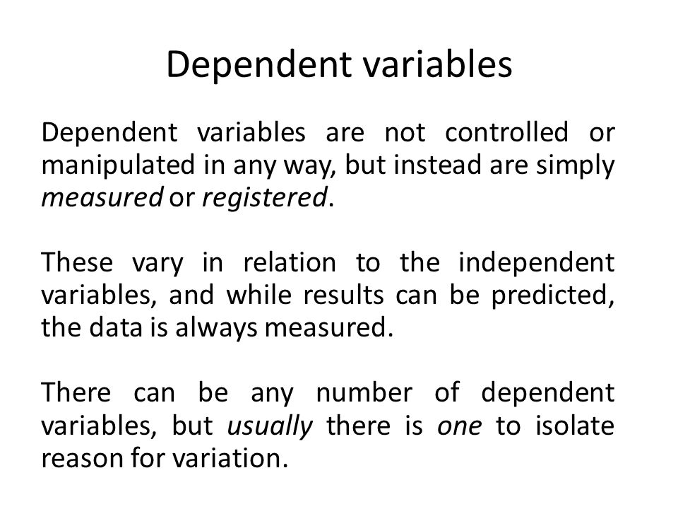 Dependent variables Dependent variables are not controlled or manipulated in any way, but instead are simply measured or registered. These vary in rel