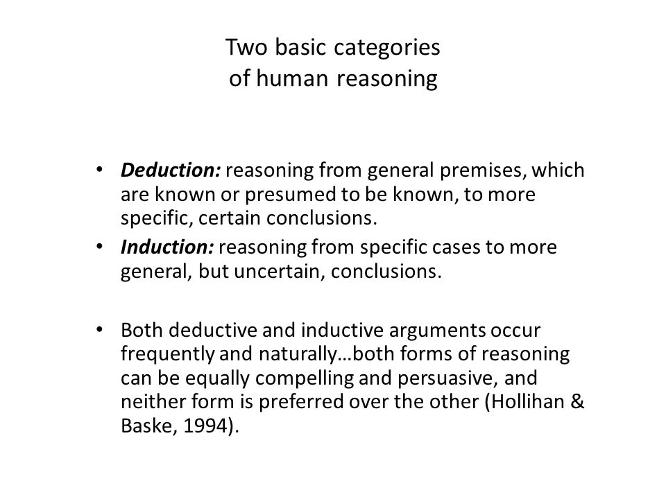 Two basic categories of human reasoning Deduction: reasoning from general premises, which are known or presumed to be known, to more specific, certain