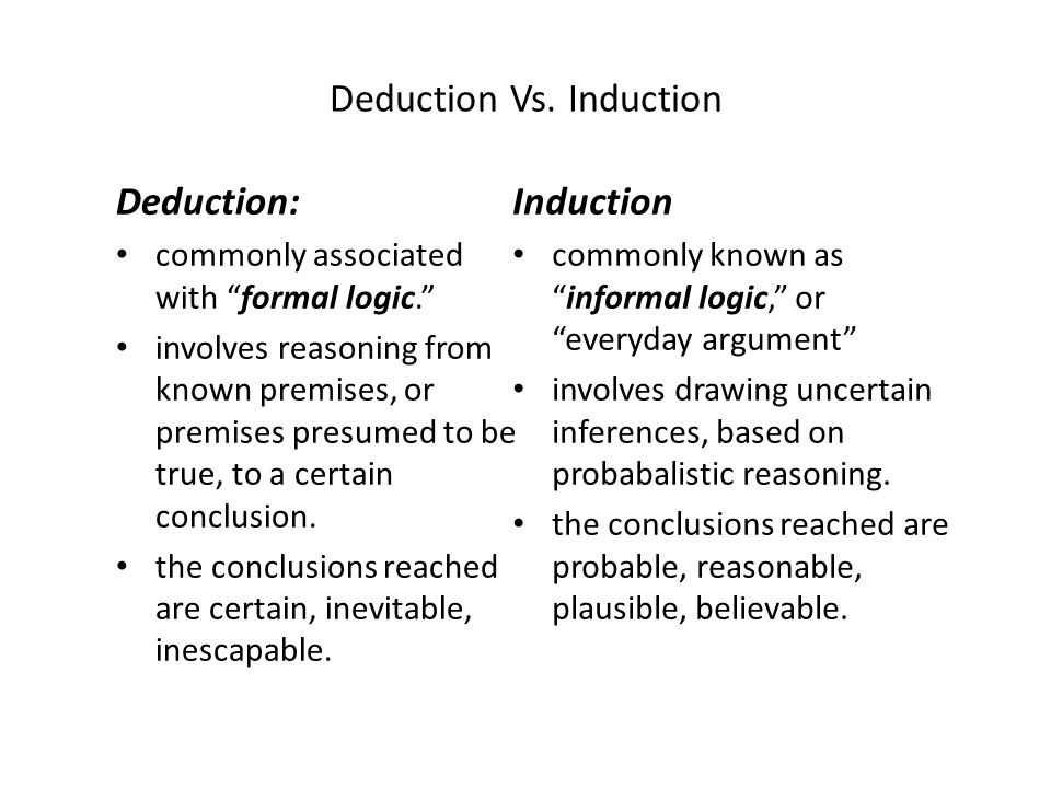 Deduction Vs. Induction Deduction: commonly associated with formal logic. involves reasoning from known premises, or premises presumed to be true, to