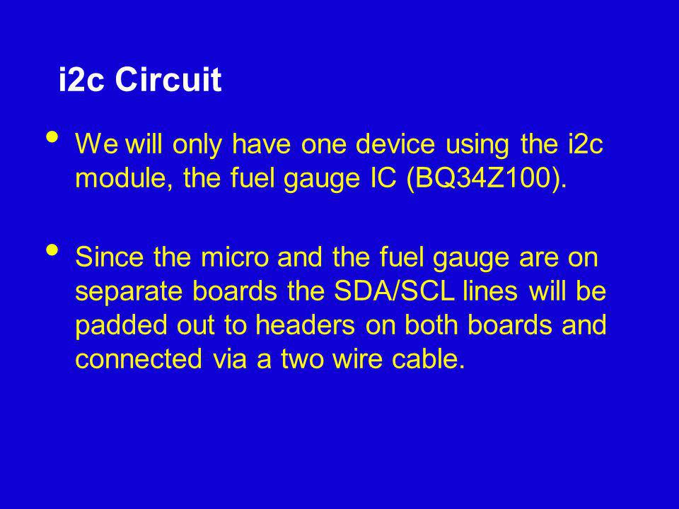 i2c Circuit We will only have one device using the i2c module, the fuel gauge IC (BQ34Z100). Since the micro and the fuel gauge are on separate boards