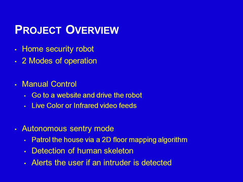 P ROJECT O VERVIEW Home security robot 2 Modes of operation Manual Control Go to a website and drive the robot Live Color or Infrared video feeds Auto