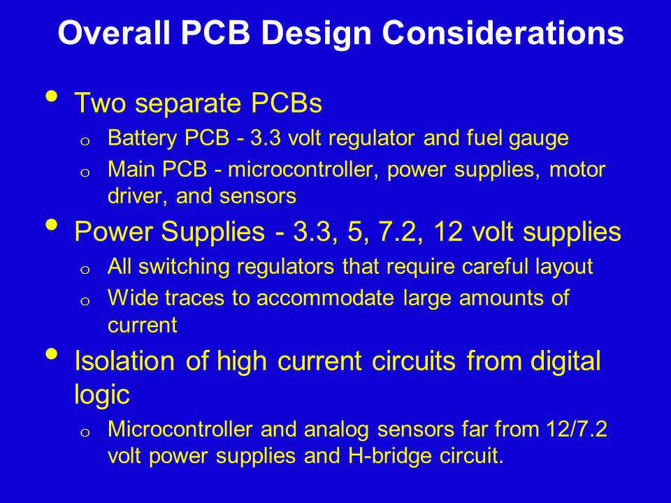 Overall PCB Design Considerations Two separate PCBs o Battery PCB - 3.3 volt regulator and fuel gauge o Main PCB - microcontroller, power supplies, mo