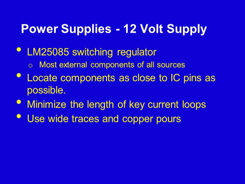 Power Supplies - 12 Volt Supply LM25085 switching regulator o Most external components of all sources Locate components as close to IC pins as possibl