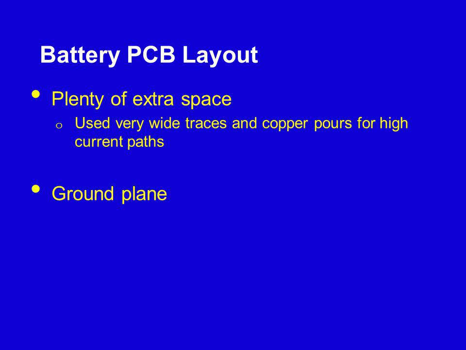 Battery PCB Layout Plenty of extra space o Used very wide traces and copper pours for high current paths Ground plane