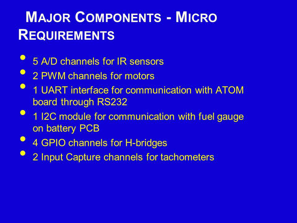 M AJOR C OMPONENTS - M ICRO S ELECTION PIC24FJ128GA006 16 A/D channels 5 PWM channels 2 UART modules 2 I2C interfaces 8MHz internal oscillator 64 pin TQFP package Operating Voltage 2.0V-3.6V