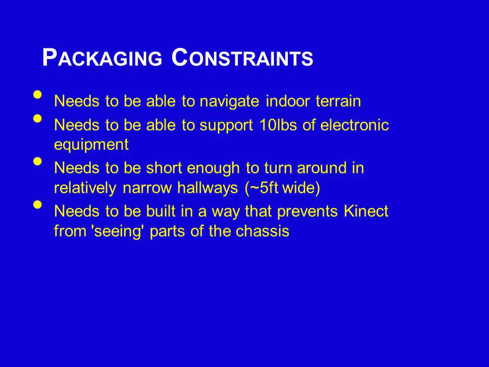 P ACKAGING C ONSTRAINTS Needs to be able to navigate indoor terrain Needs to be able to support 10lbs of electronic equipment Needs to be short enough