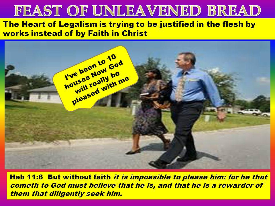 The Heart of Legalism is trying to be justified in the flesh by works instead of by Faith in Christ Ive been to 10 houses Now God will really be pleas