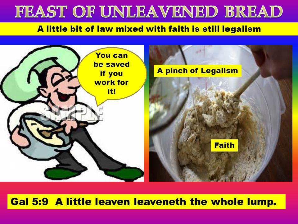 A little bit of law mixed with faith is still legalism Gal 5:9 A little leaven leaveneth the whole lump. You can be saved if you work for it! Faith A