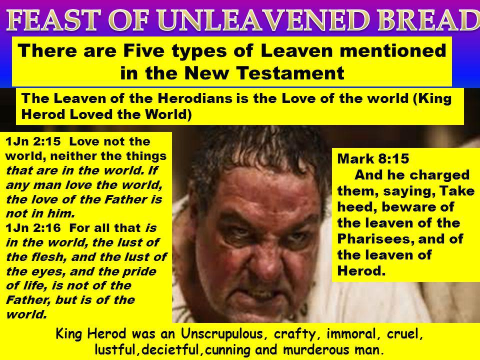 There are Five types of Leaven mentioned in the New Testament The Leaven of the Herodians is the Love of the world (King Herod Loved the World) Mark 8