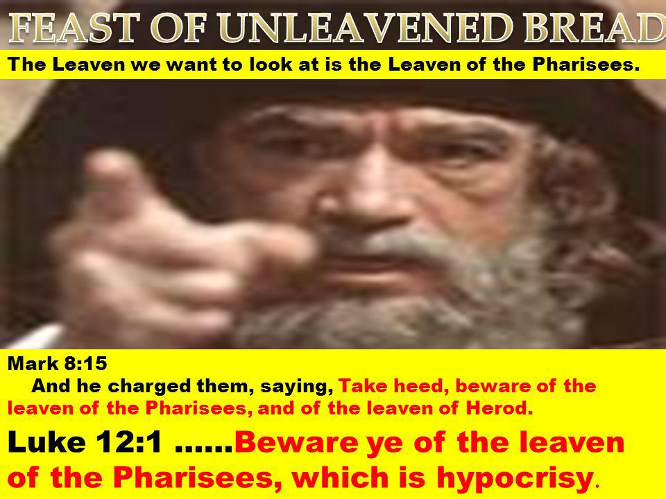 The Leaven we want to look at is the Leaven of the Pharisees. Mark 8:15 And he charged them, saying, Take heed, beware of the leaven of the Pharisees,