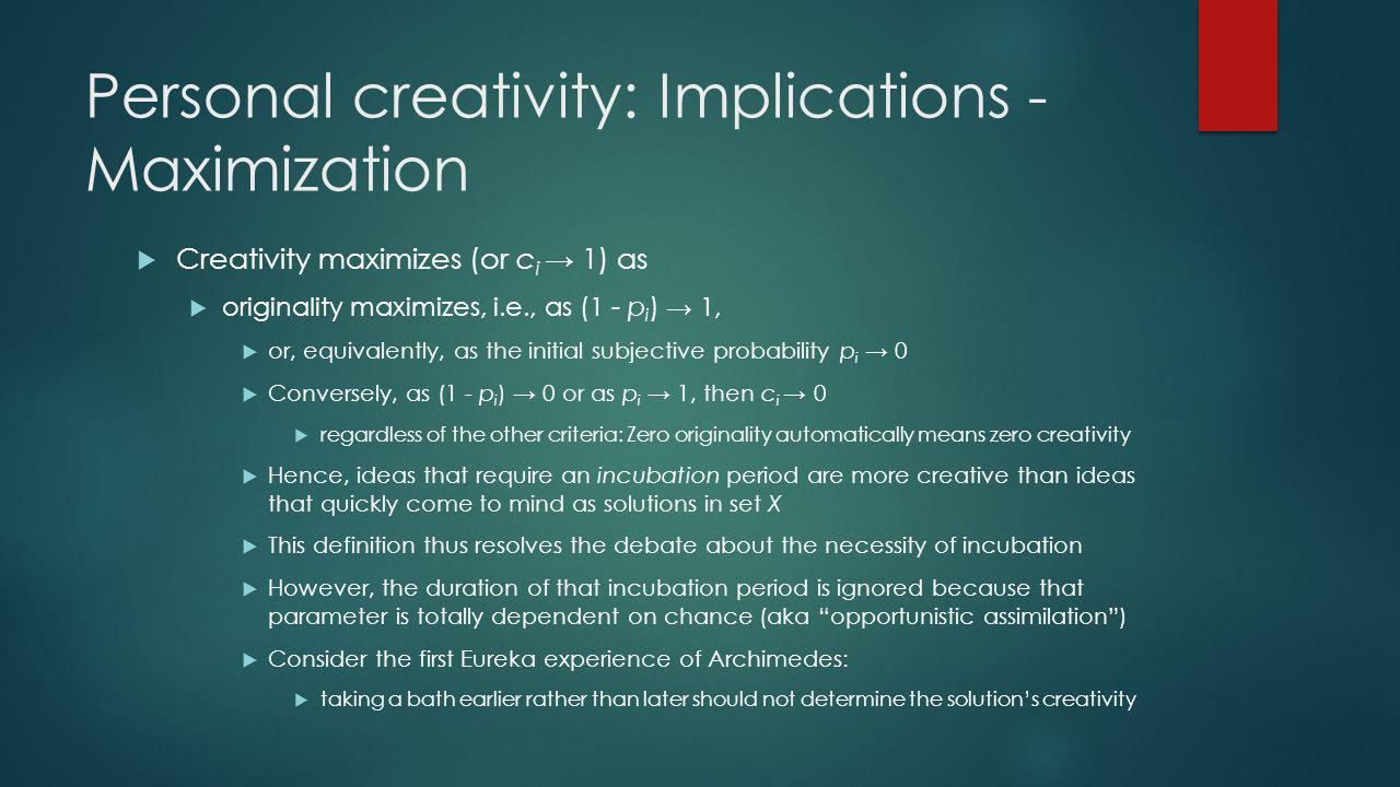 Personal creativity: Implications - Maximization Creativity maximizes (or c i 1) as originality maximizes, i.e., as (1 - p i ) 1, or, equivalently, as the initial subjective probability p i 0 Conversely, as (1 - p i ) 0 or as p i 1, then c i 0 regardless of the other criteria: Zero originality automatically means zero creativity Hence, ideas that require an incubation period are more creative than ideas that quickly come to mind as solutions in set X This definition thus resolves the debate about the necessity of incubation However, the duration of that incubation period is ignored because that parameter is totally dependent on chance (aka opportunistic assimilation) Consider the first Eureka experience of Archimedes: taking a bath earlier rather than later should not determine the solutions creativity