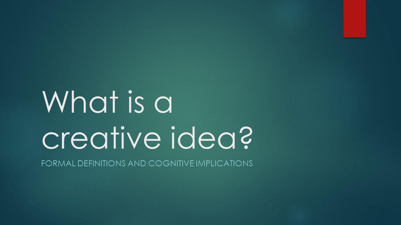 What is a creative idea FORMAL DEFINITIONS AND COGNITIVE IMPLICATIONS
