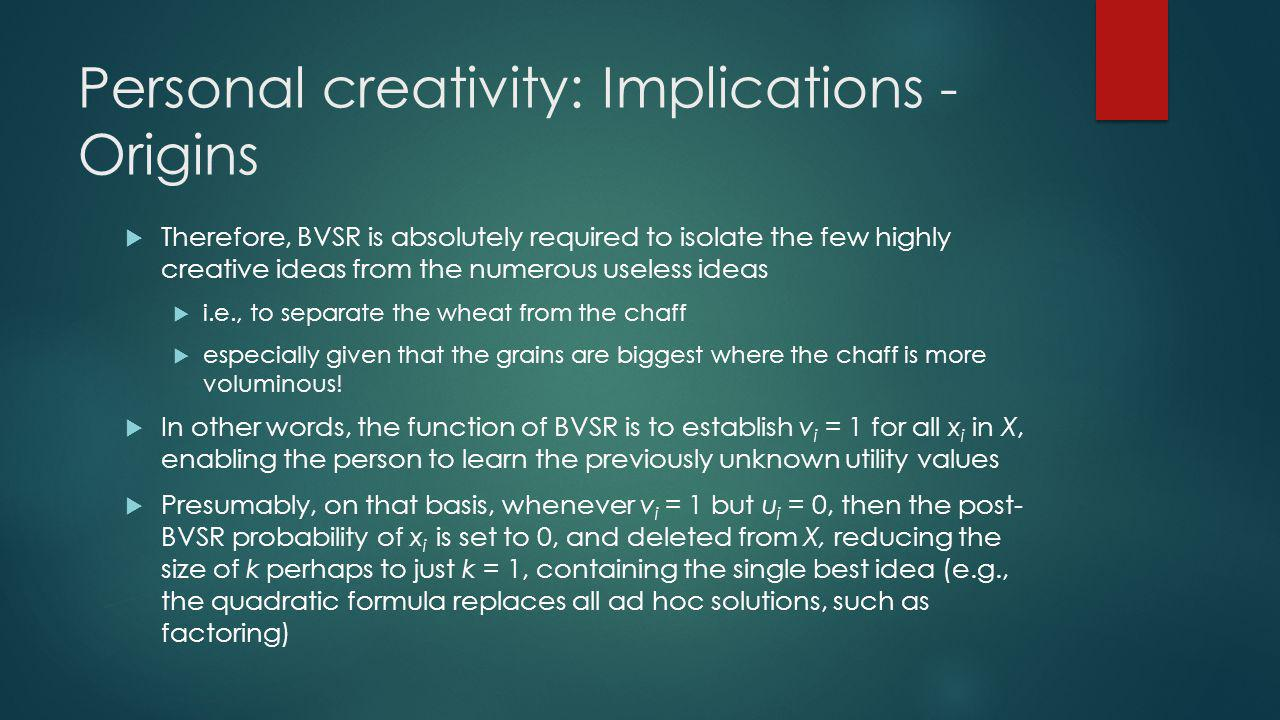 Personal creativity: Implications - Origins Therefore, BVSR is absolutely required to isolate the few highly creative ideas from the numerous useless ideas i.e., to separate the wheat from the chaff especially given that the grains are biggest where the chaff is more voluminous.