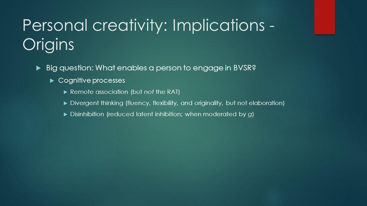Personal creativity: Implications - Origins Big question: What enables a person to engage in BVSR.